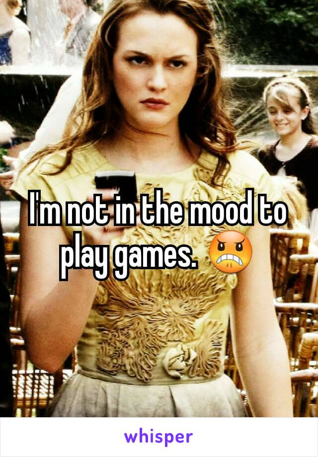 I'm not in the mood to play games. 😠