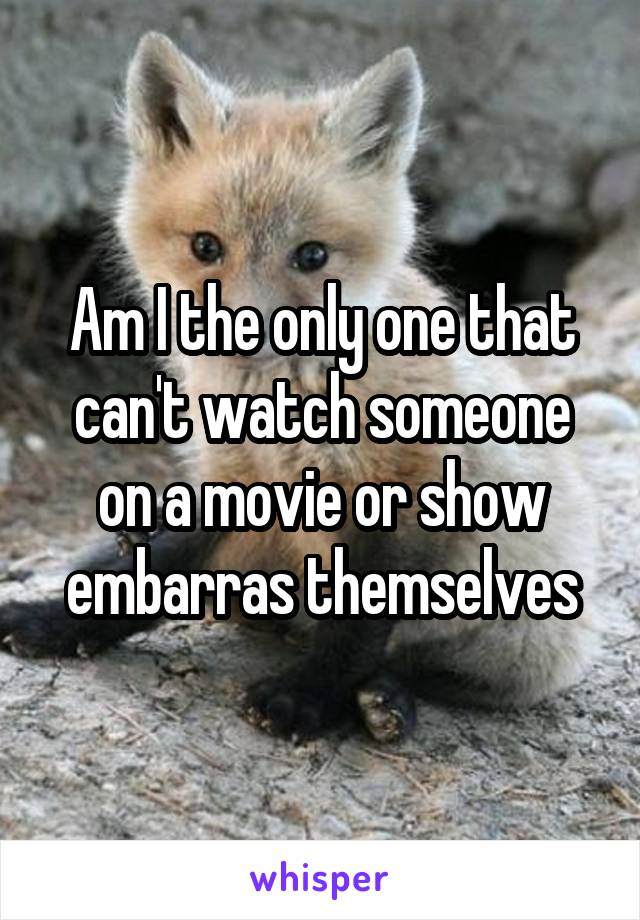 Am I the only one that can't watch someone on a movie or show embarras themselves