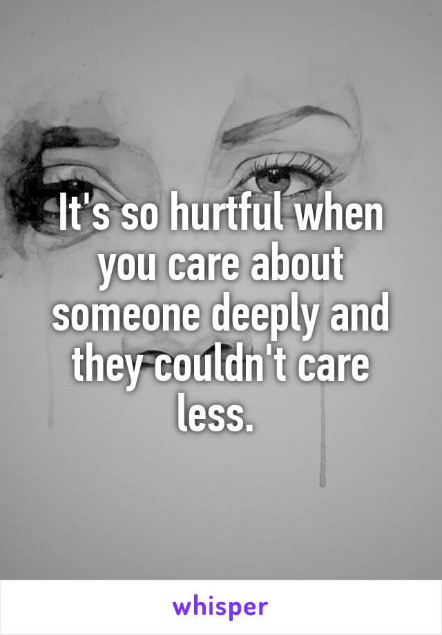 It's so hurtful when you care about someone deeply and they couldn't care less.