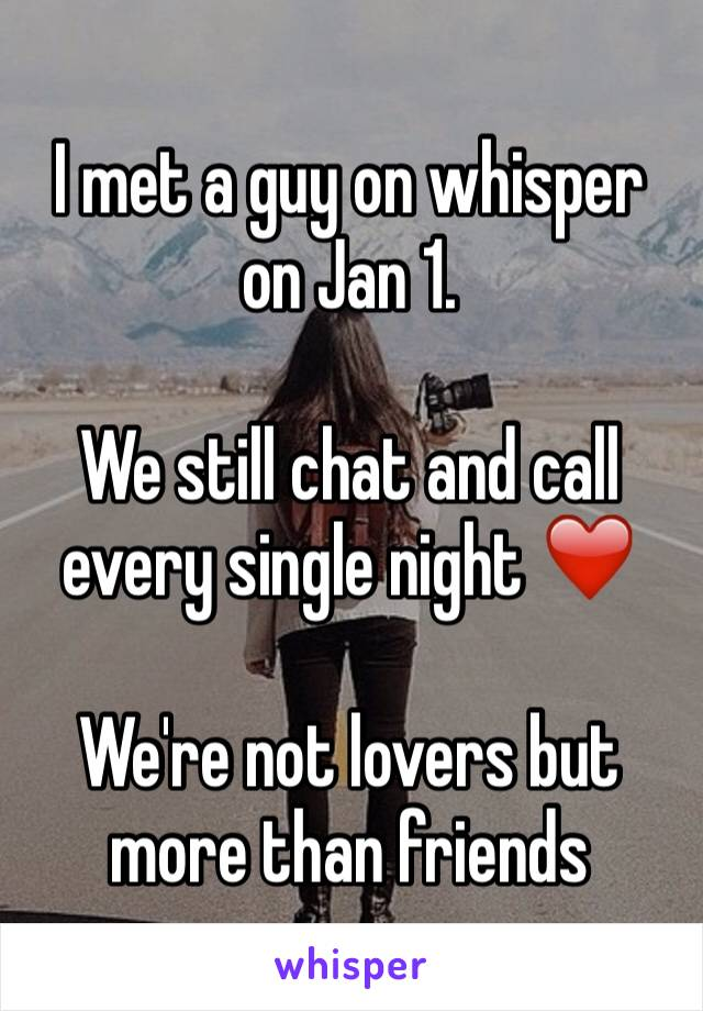 I met a guy on whisper on Jan 1.   We still chat and call every single night ❤️  We're not lovers but more than friends