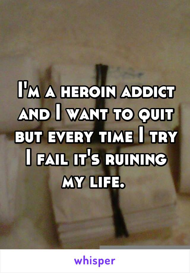 I'm a heroin addict and I want to quit but every time I try I fail it's ruining my life.