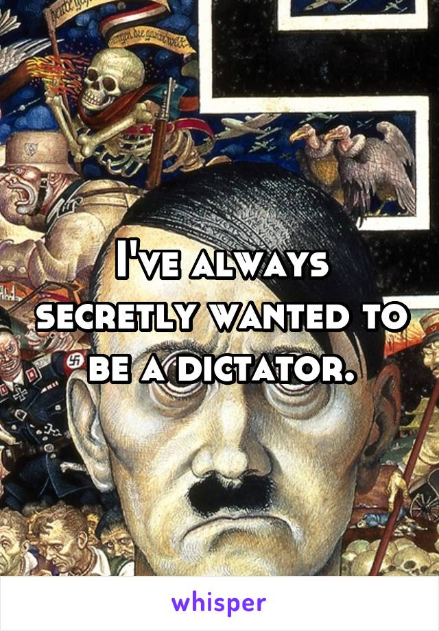 I've always secretly wanted to be a dictator.