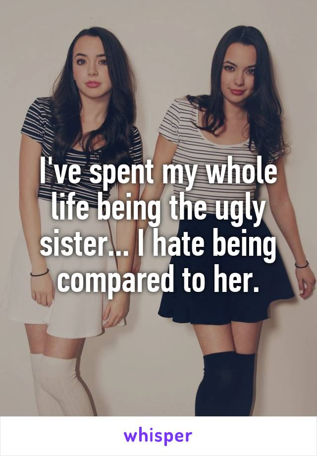 I've spent my whole life being the ugly sister... I hate being compared to her.