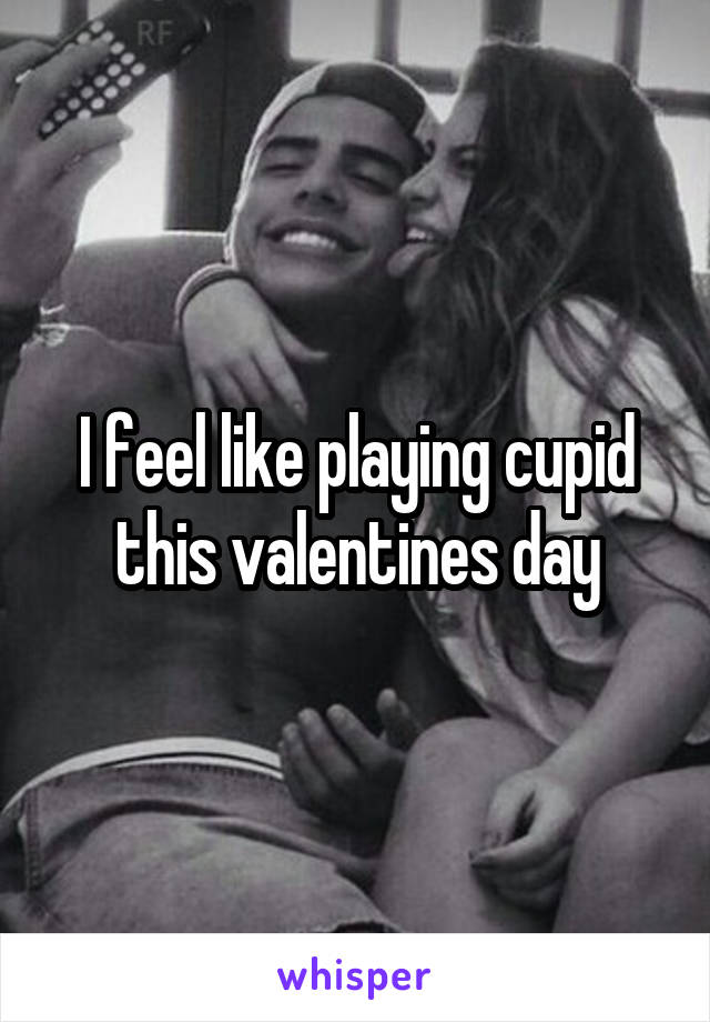 I feel like playing cupid this valentines day
