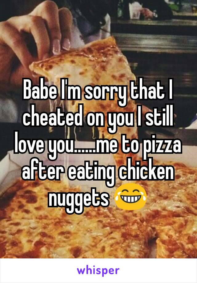 Babe I'm sorry that I cheated on you I still love you......me to pizza after eating chicken nuggets 😂