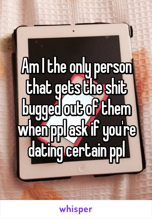 Am I the only person that gets the shit bugged out of them when ppl ask if you're dating certain ppl