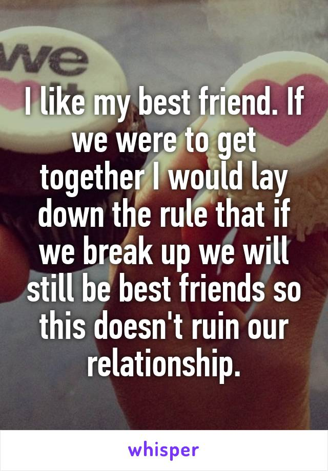 I like my best friend. If we were to get together I would lay down the rule that if we break up we will still be best friends so this doesn't ruin our relationship.