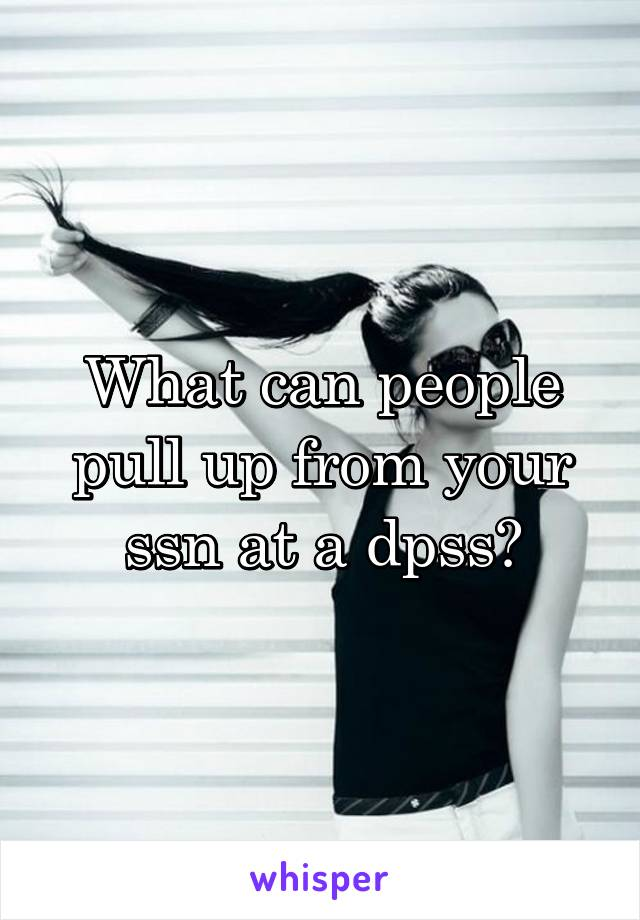 What can people pull up from your ssn at a dpss?