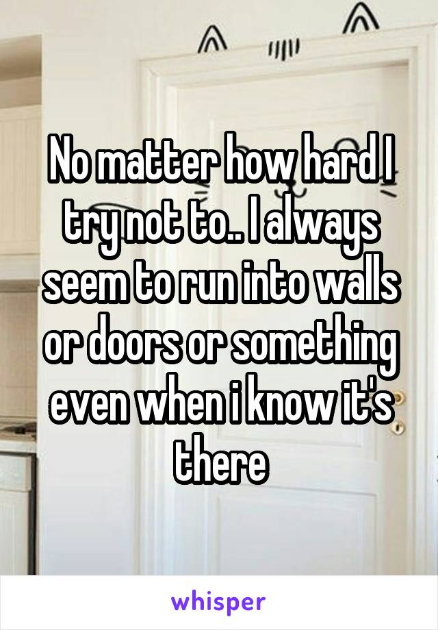 No matter how hard I try not to.. I always seem to run into walls or doors or something even when i know it's there