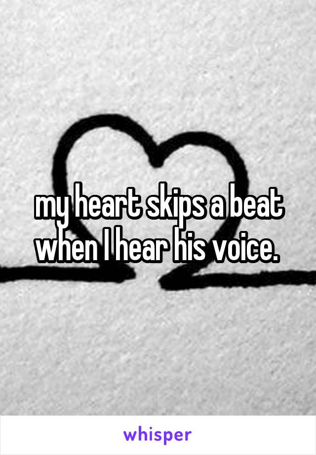 my heart skips a beat when I hear his voice.