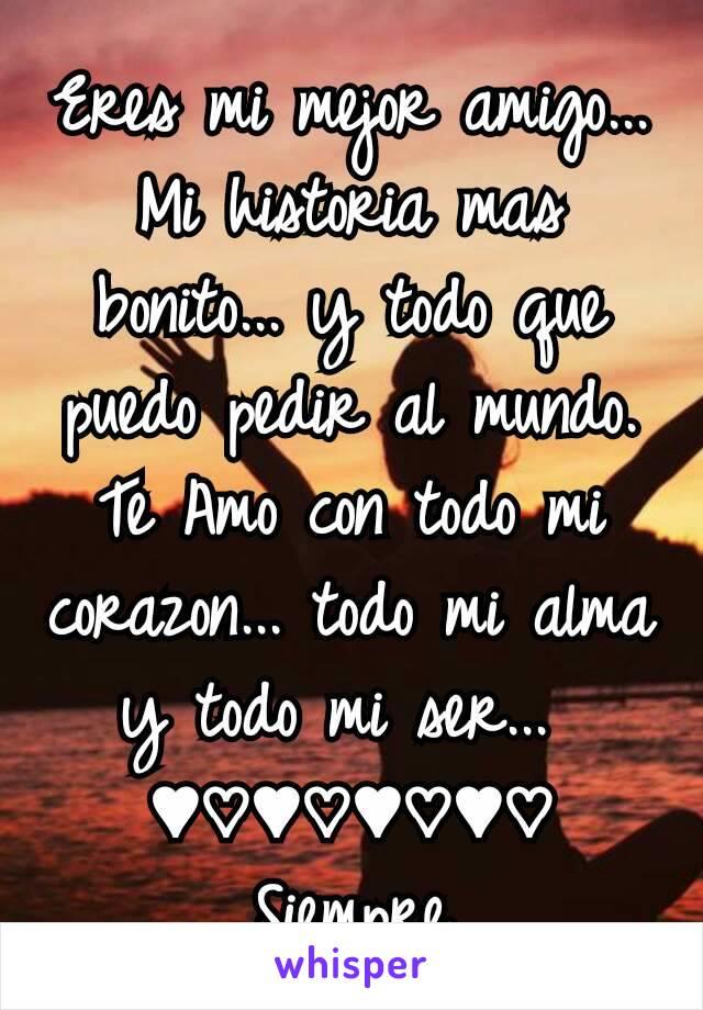 Eres mi mejor amigo... Mi historia mas bonito... y todo que puedo pedir al mundo. Te Amo con todo mi corazon... todo mi alma y todo mi ser...  ♥♡♥♡♥♡♥♡ Siempre