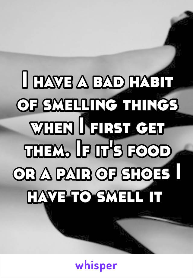 I have a bad habit of smelling things when I first get them. If it's food or a pair of shoes I have to smell it