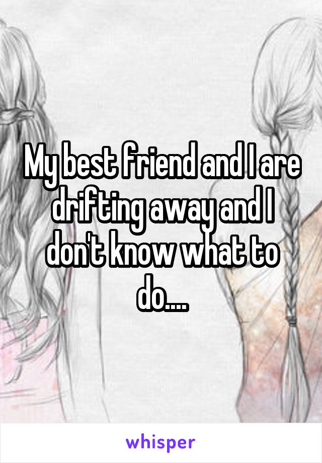 My best friend and I are drifting away and I don't know what to do....