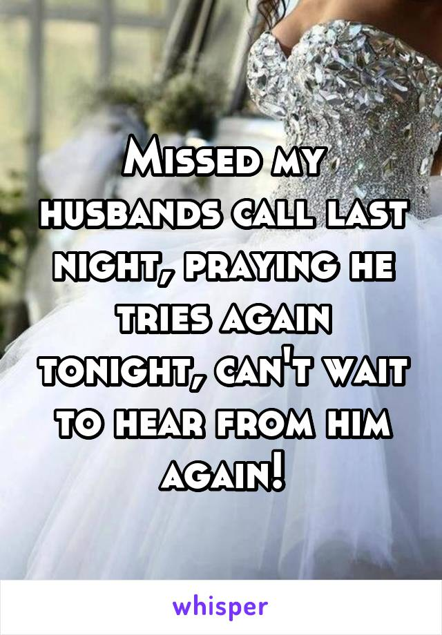 Missed my husbands call last night, praying he tries again tonight, can't wait to hear from him again!