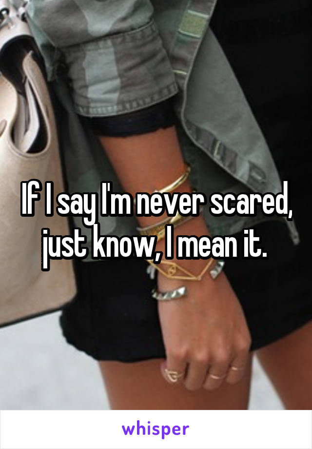 If I say I'm never scared, just know, I mean it.