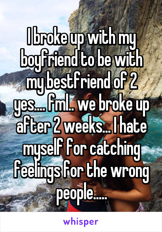 I broke up with my boyfriend to be with my bestfriend of 2 yes.... fml.. we broke up after 2 weeks... I hate myself for catching feelings for the wrong people.....