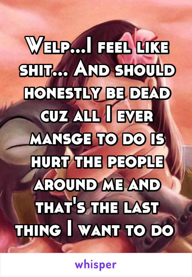 Welp...I feel like shit... And should honestly be dead cuz all I ever mansge to do is hurt the people around me and that's the last thing I want to do