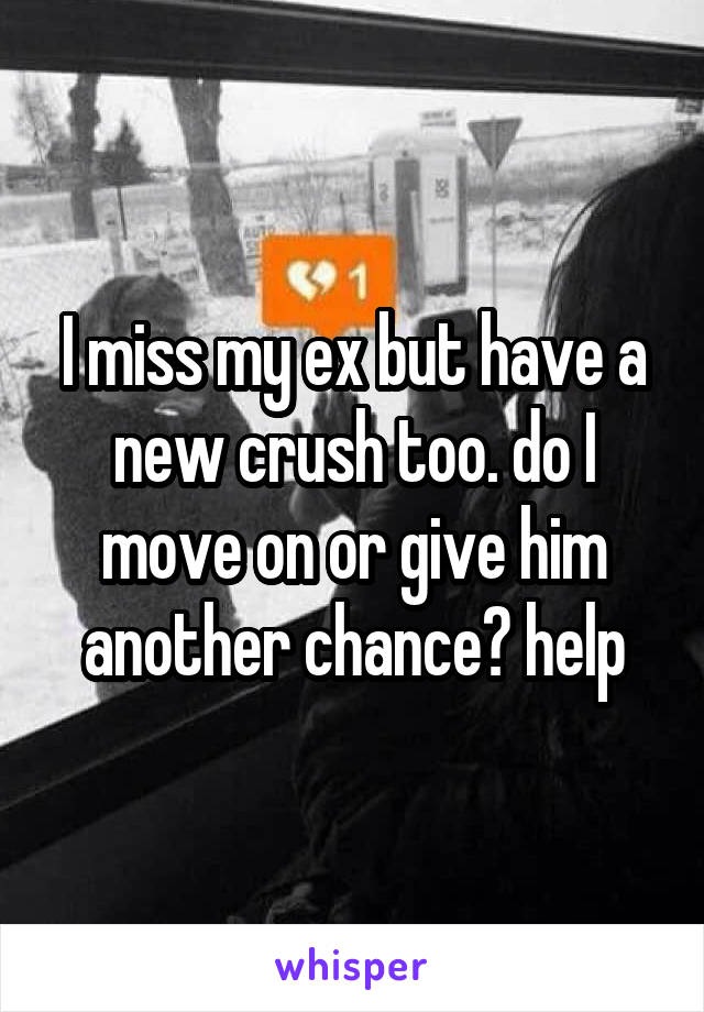 I miss my ex but have a new crush too. do I move on or give him another chance? help