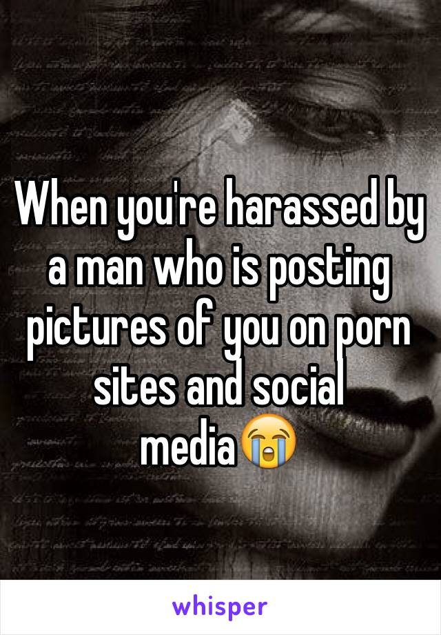 When you're harassed by a man who is posting pictures of you on porn sites and social media😭