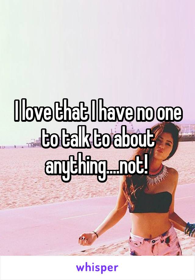 I love that I have no one to talk to about anything....not!