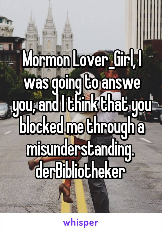 Mormon Lover_Girl, I was going to answe you, and I think that you blocked me through a misunderstanding.  derBibliotheker