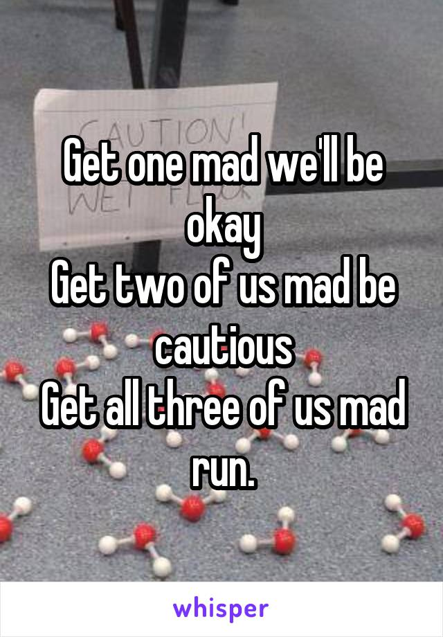Get one mad we'll be okay Get two of us mad be cautious Get all three of us mad run.