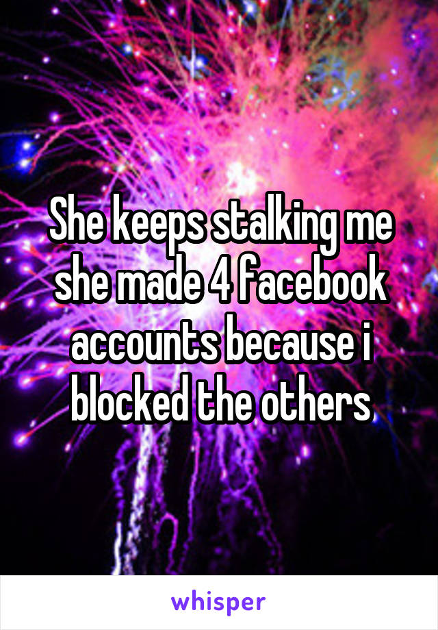 She keeps stalking me she made 4 facebook accounts because i blocked the others