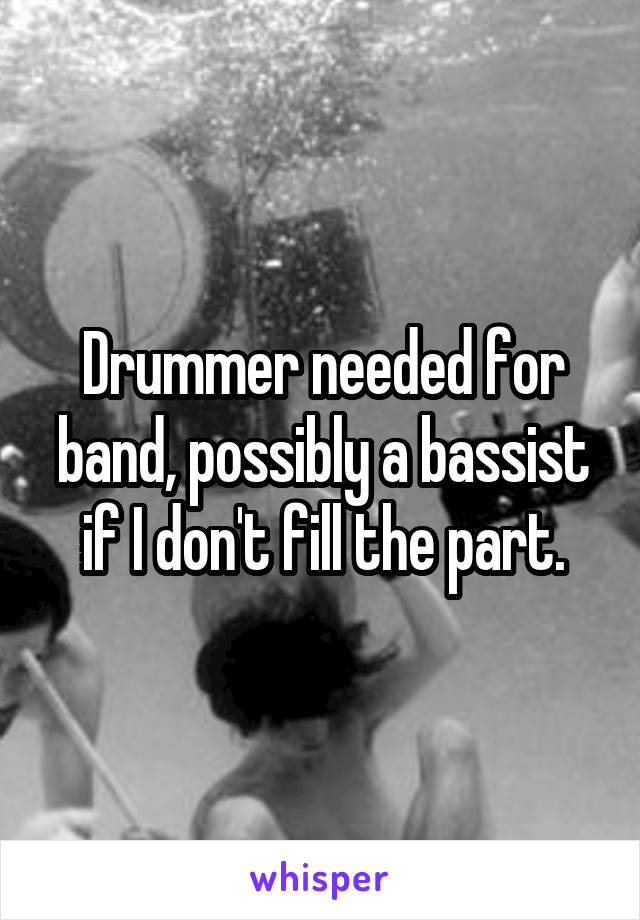 Drummer needed for band, possibly a bassist if I don't fill the part.