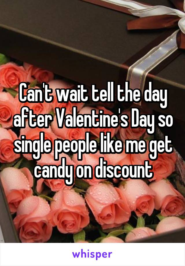 Can't wait tell the day after Valentine's Day so single people like me get candy on discount