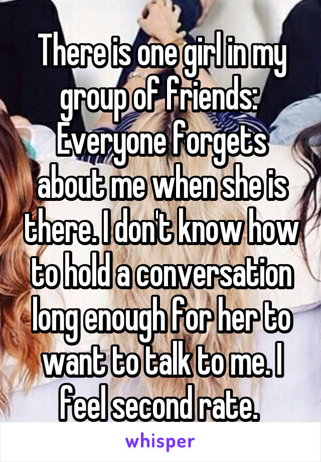 There is one girl in my group of friends:  Everyone forgets about me when she is there. I don't know how to hold a conversation long enough for her to want to talk to me. I feel second rate.