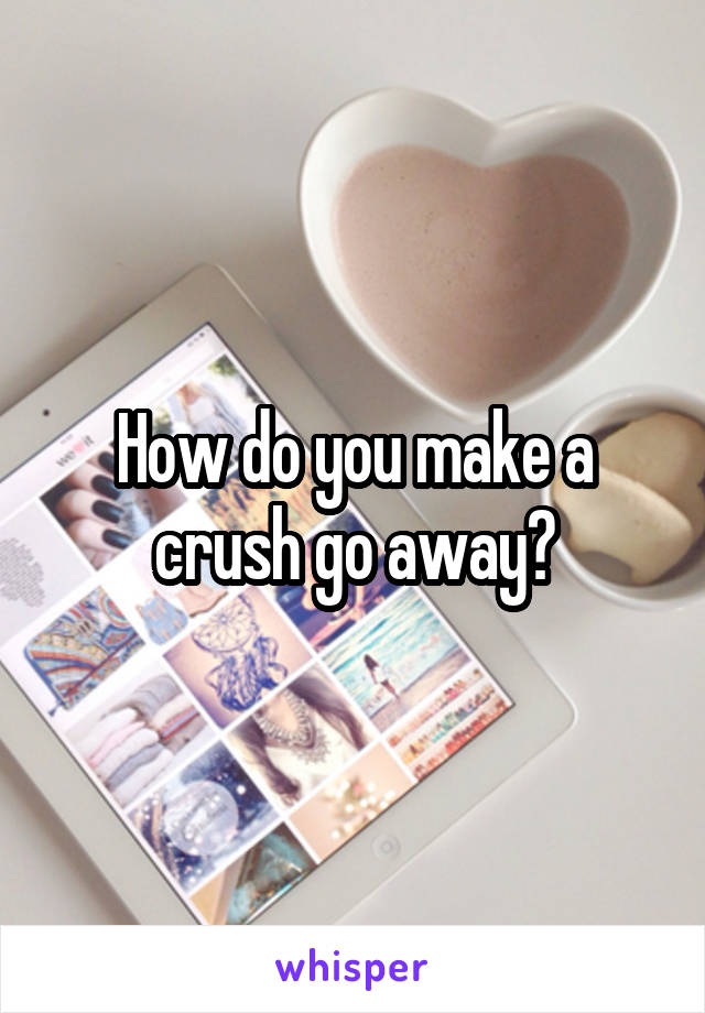 How do you make a crush go away?