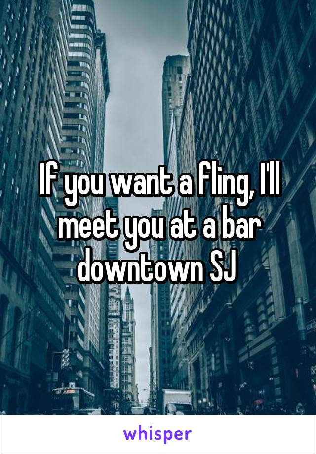If you want a fling, I'll meet you at a bar downtown SJ