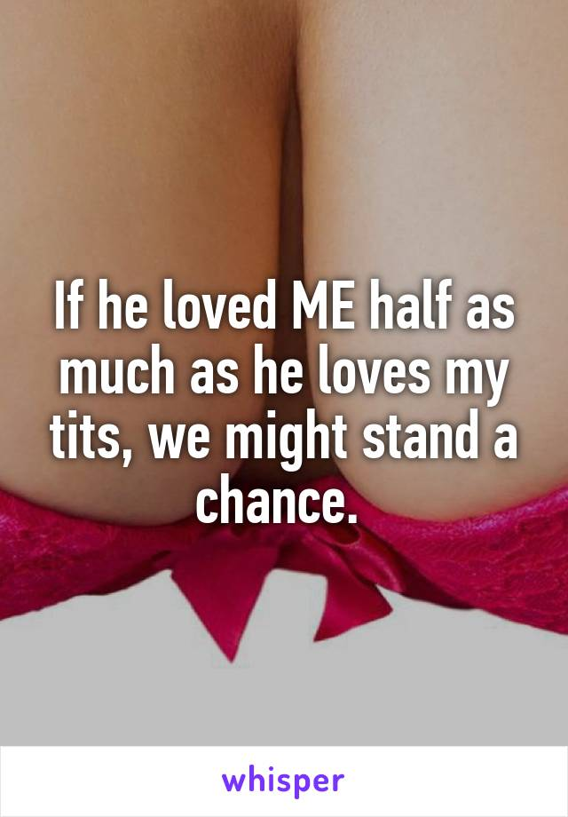 If he loved ME half as much as he loves my tits, we might stand a chance.