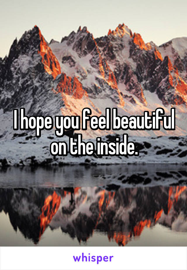 I hope you feel beautiful on the inside.