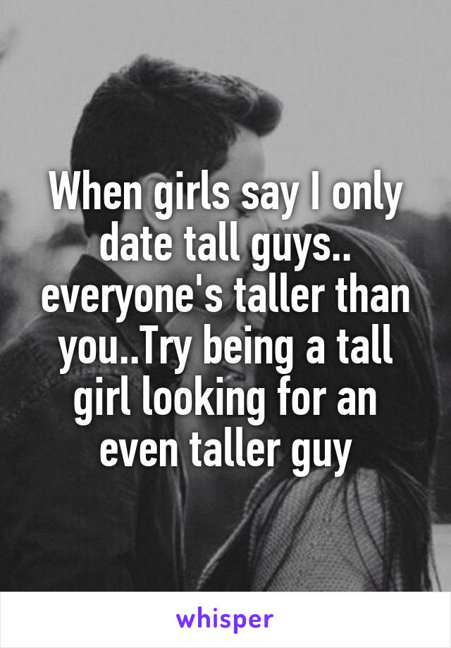 When girls say I only date tall guys.. everyone's taller than you..Try being a tall girl looking for an even taller guy