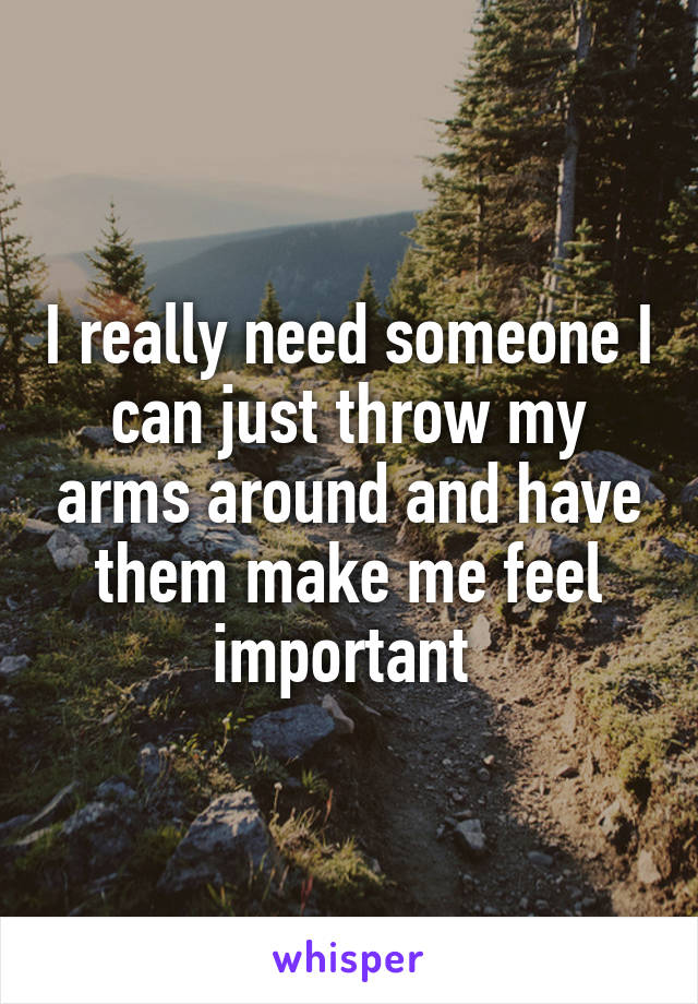 I really need someone I can just throw my arms around and have them make me feel important