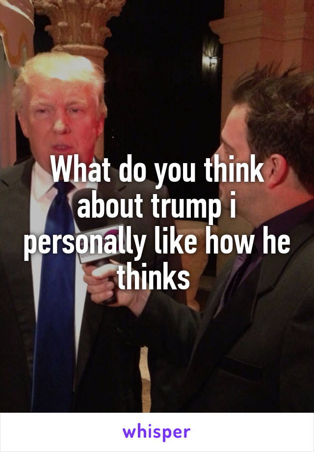 What do you think about trump i personally like how he thinks