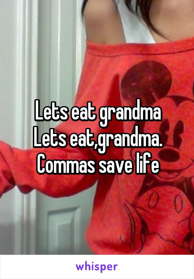 Lets eat grandma Lets eat,grandma. Commas save life