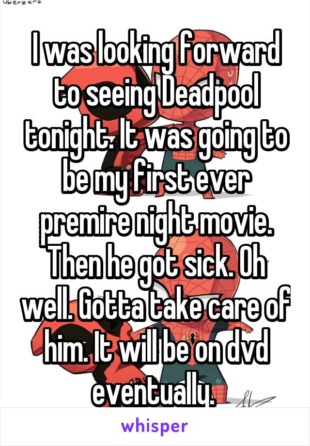 I was looking forward to seeing Deadpool tonight. It was going to be my first ever premire night movie. Then he got sick. Oh well. Gotta take care of him. It will be on dvd eventually.