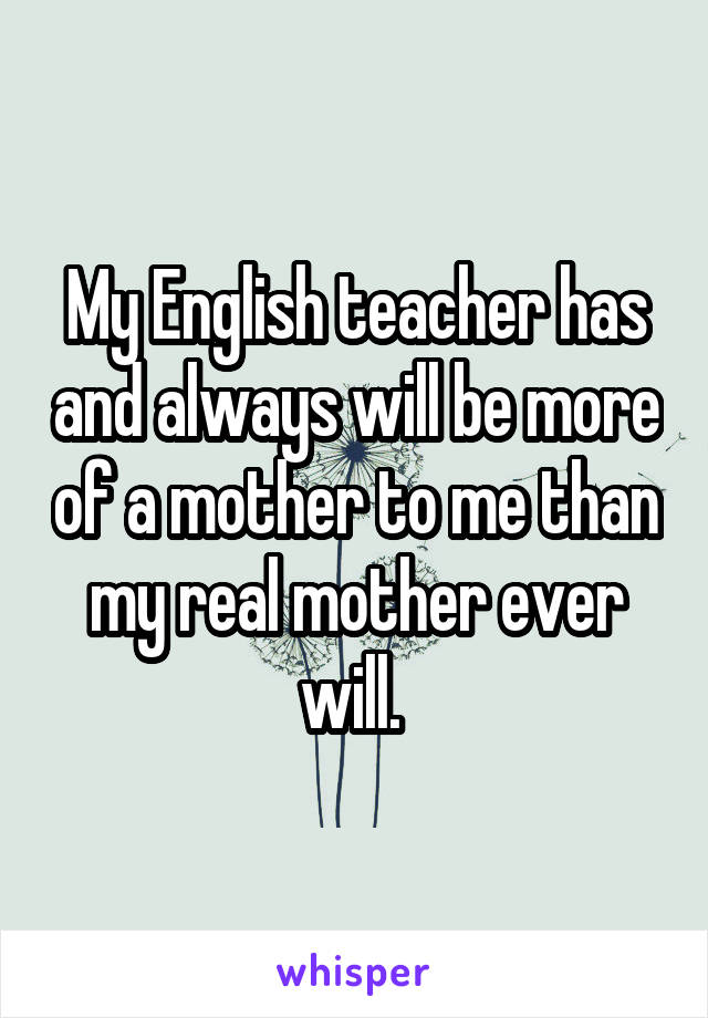 My English teacher has and always will be more of a mother to me than my real mother ever will.