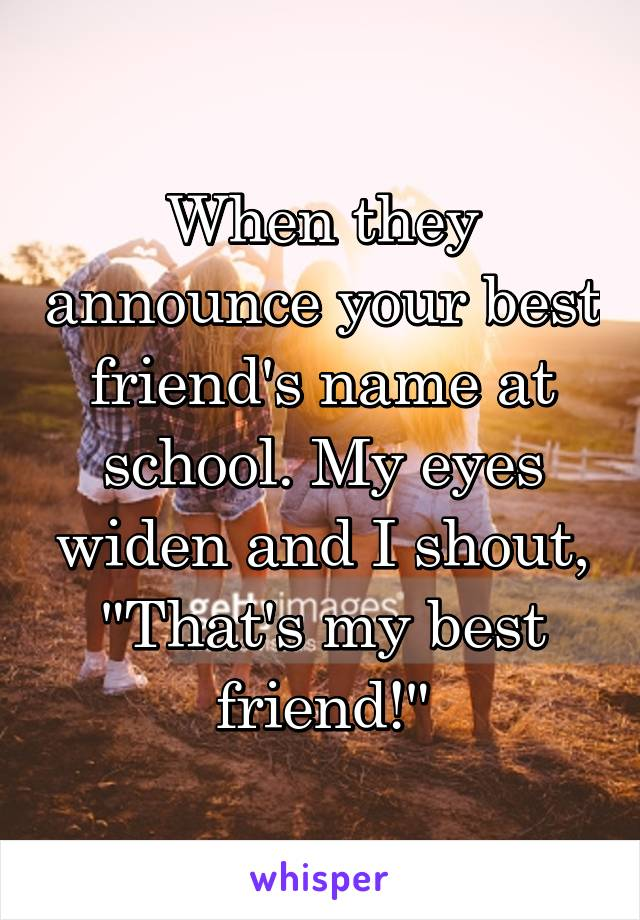 "When they announce your best friend's name at school. My eyes widen and I shout, ""That's my best friend!"""