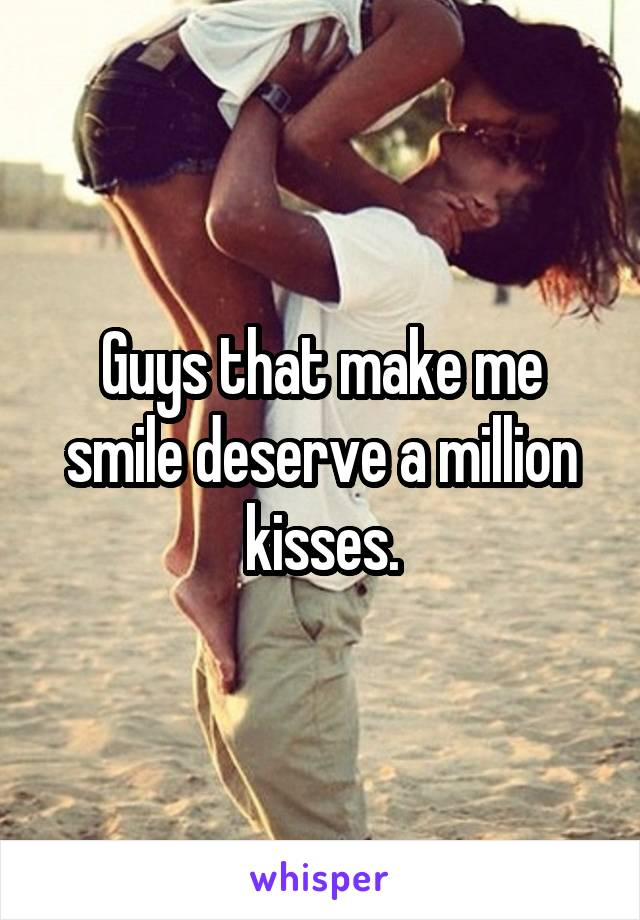 Guys that make me smile deserve a million kisses.