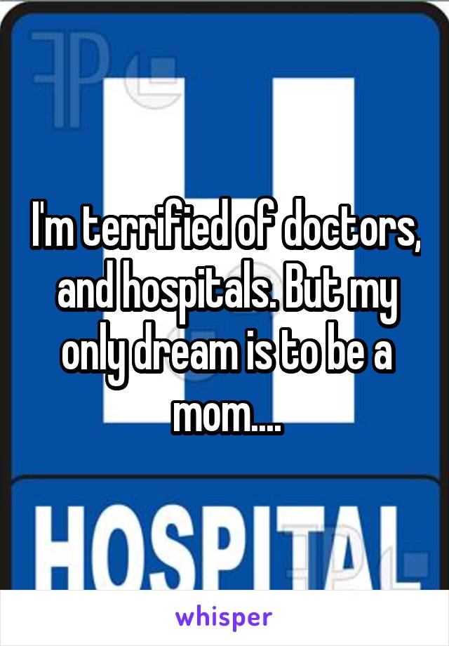 I'm terrified of doctors, and hospitals. But my only dream is to be a mom....