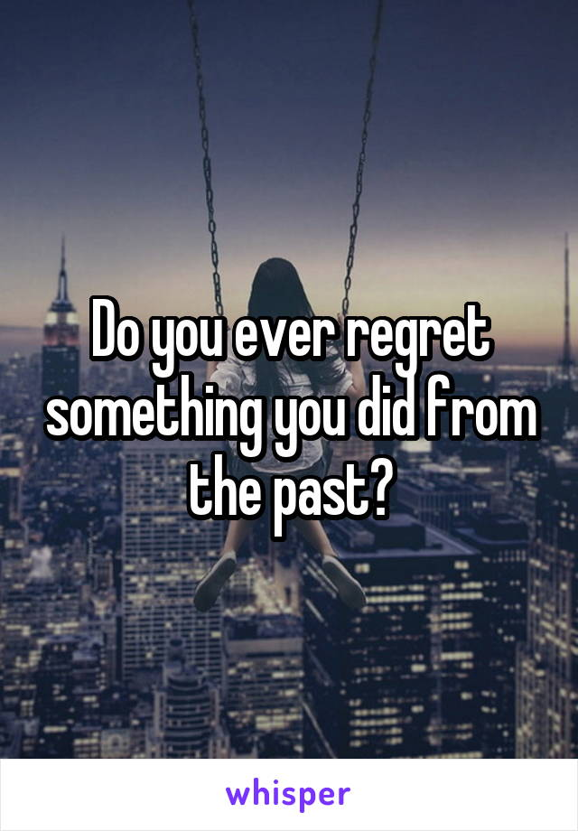 Do you ever regret something you did from the past?