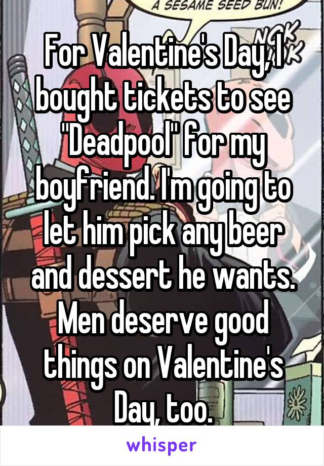 """For Valentine's Day, I bought tickets to see """"Deadpool"""" for my boyfriend. I'm going to let him pick any beer and dessert he wants. Men deserve good things on Valentine's Day, too."""