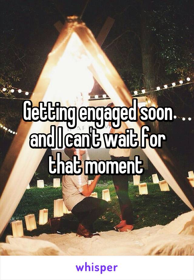 Getting engaged soon and I can't wait for that moment