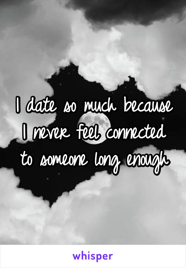 I date so much because I never feel connected to someone long enough
