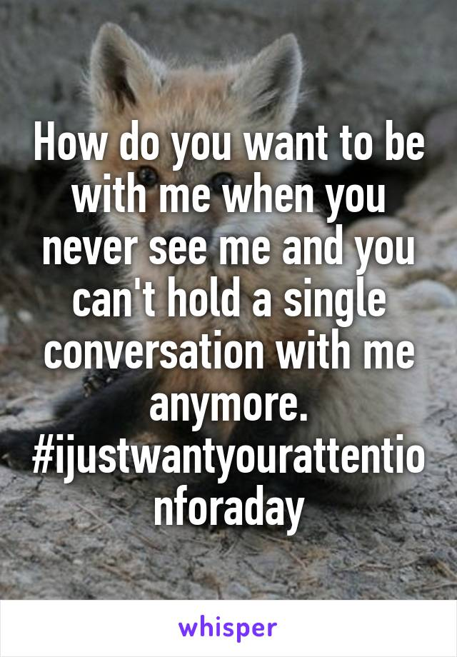 How do you want to be with me when you never see me and you can't hold a single conversation with me anymore. #ijustwantyourattentionforaday
