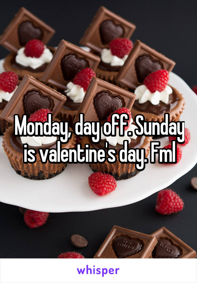 Monday, day off. Sunday is valentine's day. Fml