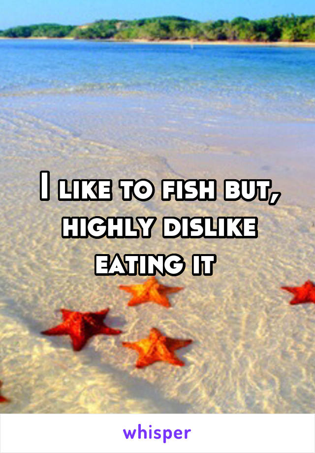 I like to fish but, highly dislike eating it